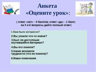 Анкета «Оцените урок»: ( ответ «нет» - 0 баллов; ответ «да» - 1 балл; на 5 и