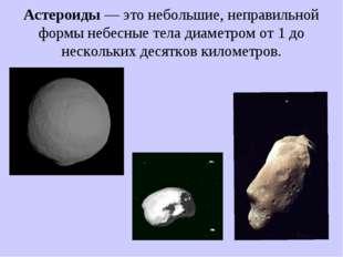 Астероиды — это небольшие, неправильной формы небесные тела диаметром от 1 до