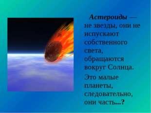 Астероиды — не звезды, они не испускают собственного света, обращаются вокру