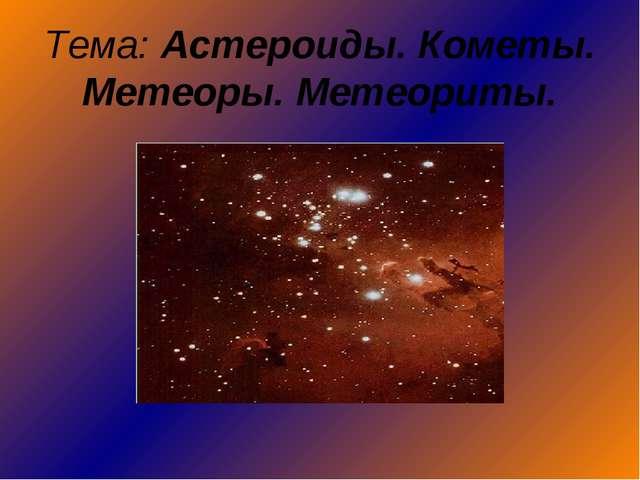 Тема: Астероиды. Кометы. Метеоры. Метеориты.