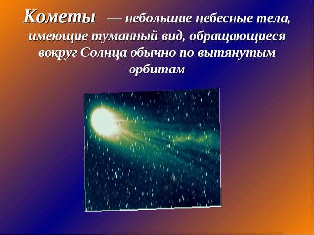 Кометы — небольшие небесные тела, имеющие туманный вид, обращающиеся вокруг С...