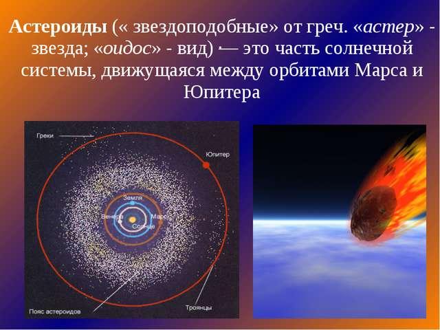 . Астероиды (« звездоподобные» от греч. «астер» - звезда; «оидос» - вид) — эт...