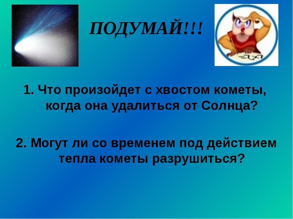 ПОДУМАЙ!!! 1. Что произойдет с хвостом кометы, когда она удалиться от Солнца?...