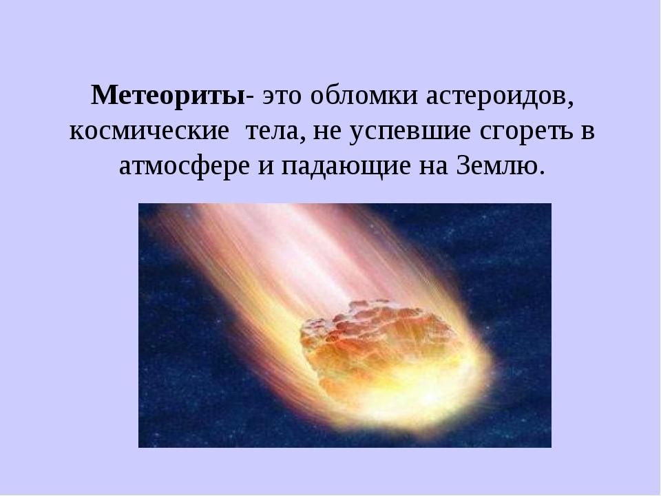 Метеориты- это обломки астероидов, космические тела, не успевшие сгореть в ат...