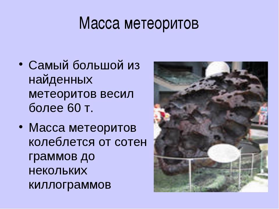 Масса метеоритов Самый большой из найденных метеоритов весил более 60 т. Масс...