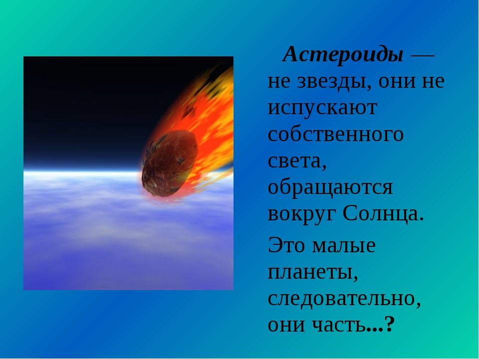 Астероиды — не звезды, они не испускают собственного света, обращаются вокру...