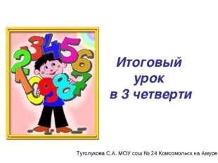 Итоговый урок в 3 четверти Туголукова С.А. МОУ сош № 24 Комсомольск на Амуре