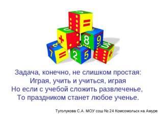 Задача, конечно, не слишком простая: Играя, учить и учиться, играя Но если с