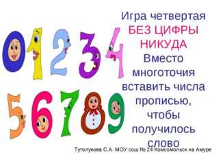 Игра четвертая БЕЗ ЦИФРЫ НИКУДА Вместо многоточия вставить числа прописью, чт