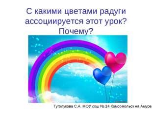 С какими цветами радуги ассоциируется этот урок? Почему? Туголукова С.А. МОУ