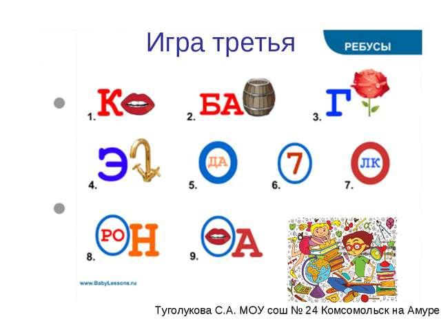 Игра третья Туголукова С.А. МОУ сош № 24 Комсомольск на Амуре