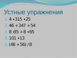 Устные упражнения 4 ∙ 315 ∙ 25 46 + 347 + 54 8 ∙35 + 8 ∙ 65 101 ∙ 13 (48 + 56
