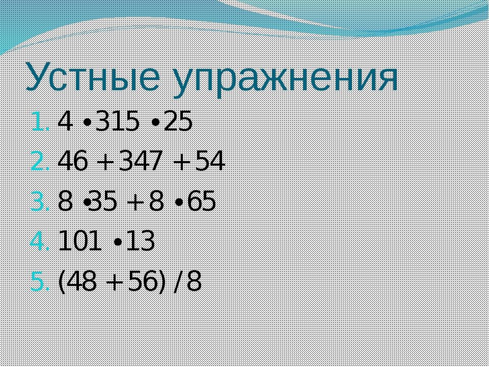 Устные упражнения 4 ∙ 315 ∙ 25 46 + 347 + 54 8 ∙35 + 8 ∙ 65 101 ∙ 13 (48 + 56...