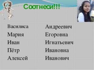 Соотнеси!!! Василиса Андреевич Мария Егоровна Иван Игнатьевич Пётр Ивановна