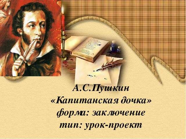А.С.Пушкин «Капитанская дочка» форма: заключение тип: урок-проект