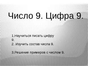 Число 9. Цифра 9. 1.Научиться писать цифру 9. 2. Изучить состав числа 9. 3.Ре