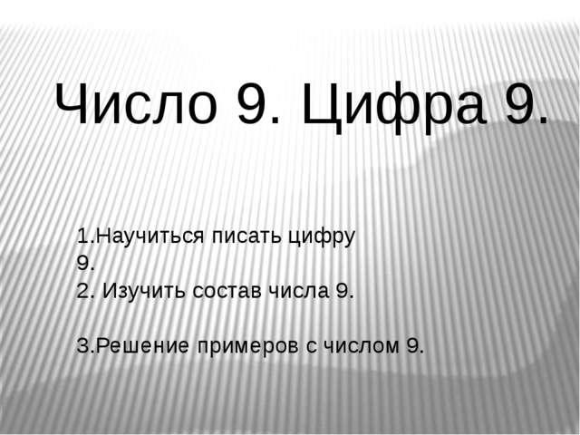 Число 9. Цифра 9. 1.Научиться писать цифру 9. 2. Изучить состав числа 9. 3.Ре...