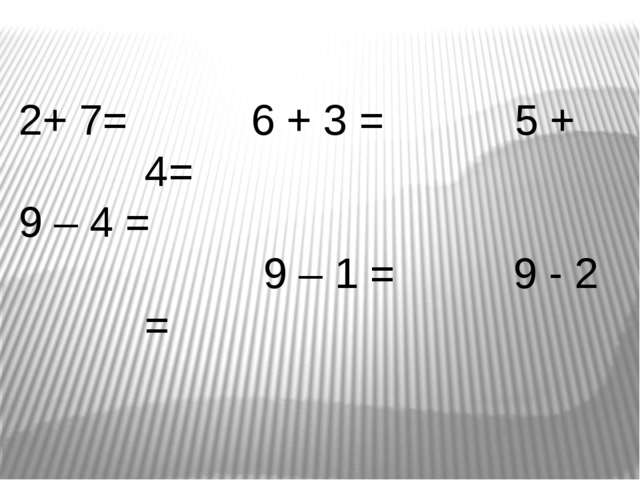 2+ 7= 9 – 4 = 6 + 3 = 5 + 4= 9 – 1 = 9 - 2 =