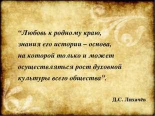 """""""Любовь к родному краю, знания его истории – основа, на которой только и може"""