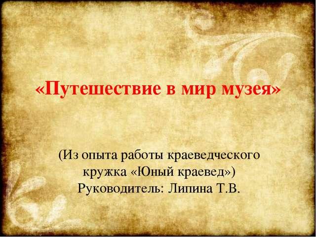 «Путешествие в мир музея» (Из опыта работы краеведческого кружка «Юный краеве...