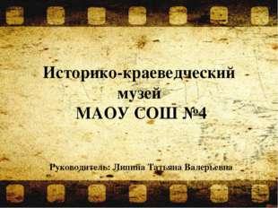 Историко-краеведческий музей МАОУ СОШ №4 Руководитель: Липина Татьяна Валерье
