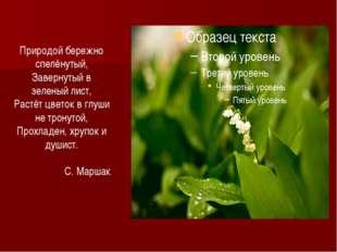 Природой бережно спелёнутый, Завернутый в зеленый лист, Растёт цветок в глуши
