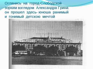 Оглянись на город Слободской зорким взглядом Александра Грина он прошел здесь