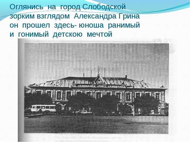 Оглянись на город Слободской зорким взглядом Александра Грина он прошел здесь...