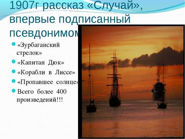 1907г рассказ «Случай», впервые подписанный псевдонимом А.С.Грин «Зурбагански...