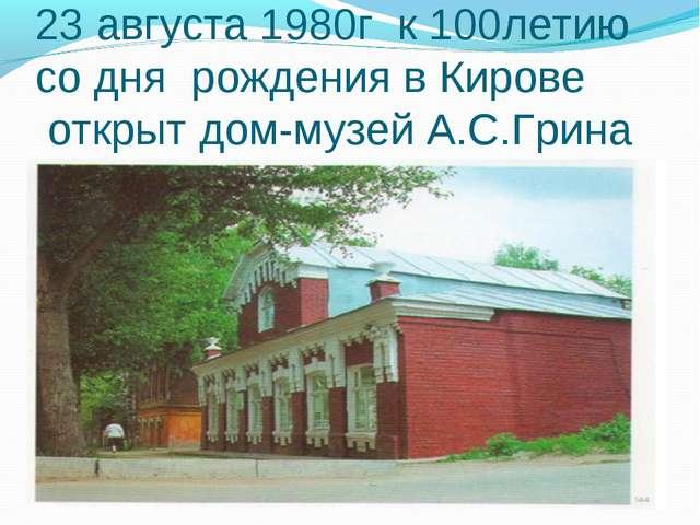 23 августа 1980г к 100летию со дня рождения в Кирове открыт дом-музей А.С.Грина