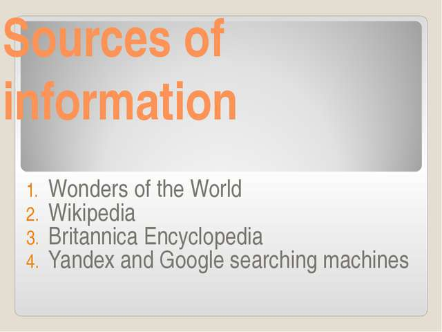 Sources of information Wonders of the World Wikipedia Britannica Encyclopedia...
