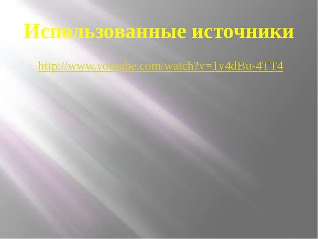 Использованные источники http://www.youtube.com/watch?v=1y4dBu-4TT4