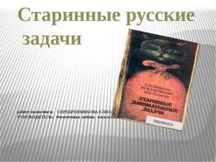 Старинные русские задачи работу выполнила СЕРЕБРЕННИКОВА ЕЛИЗАВЕТА, ученица 5