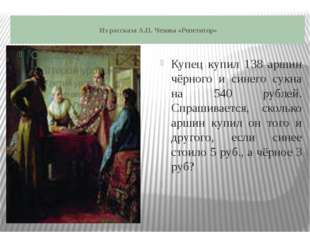 Из рассказа А.П. Чехова «Репетитор» Купец купил 138 аршин чёрного и синего