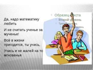 Да, надо математику любить И не считать ученье за мученье! Всё в жизни приго