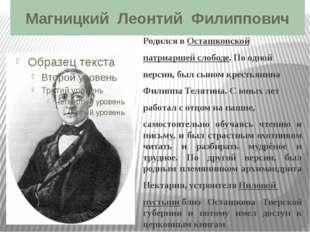 Магницкий Леонтий Филиппович Родился вОсташковской патриаршей слободе. По