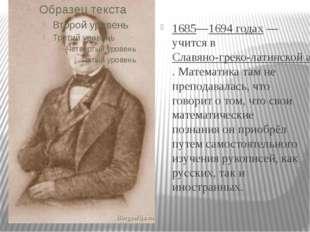 1685—1694 годах— учится вСлавяно-греко-латинской академии. Математика там