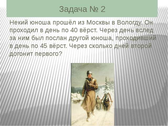 Задача № 2 Некий юноша прошёл из Москвы в Вологду. Он проходил в день по 40 в...