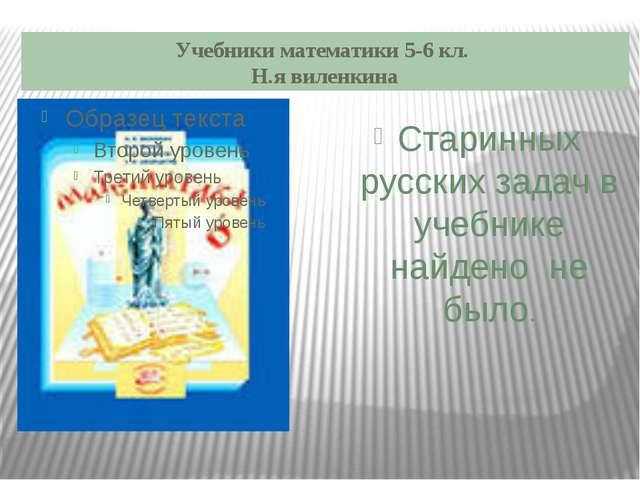 Учебники математики 5-6 кл. Н.я виленкина Старинных русских задач в учебнике...