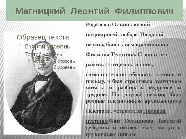 Магницкий Леонтий Филиппович Родился вОсташковской патриаршей слободе. По...