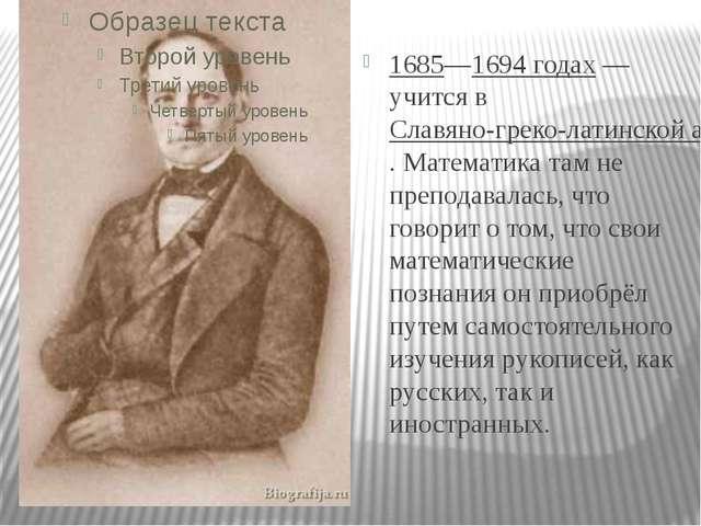 1685—1694 годах— учится вСлавяно-греко-латинской академии. Математика там...