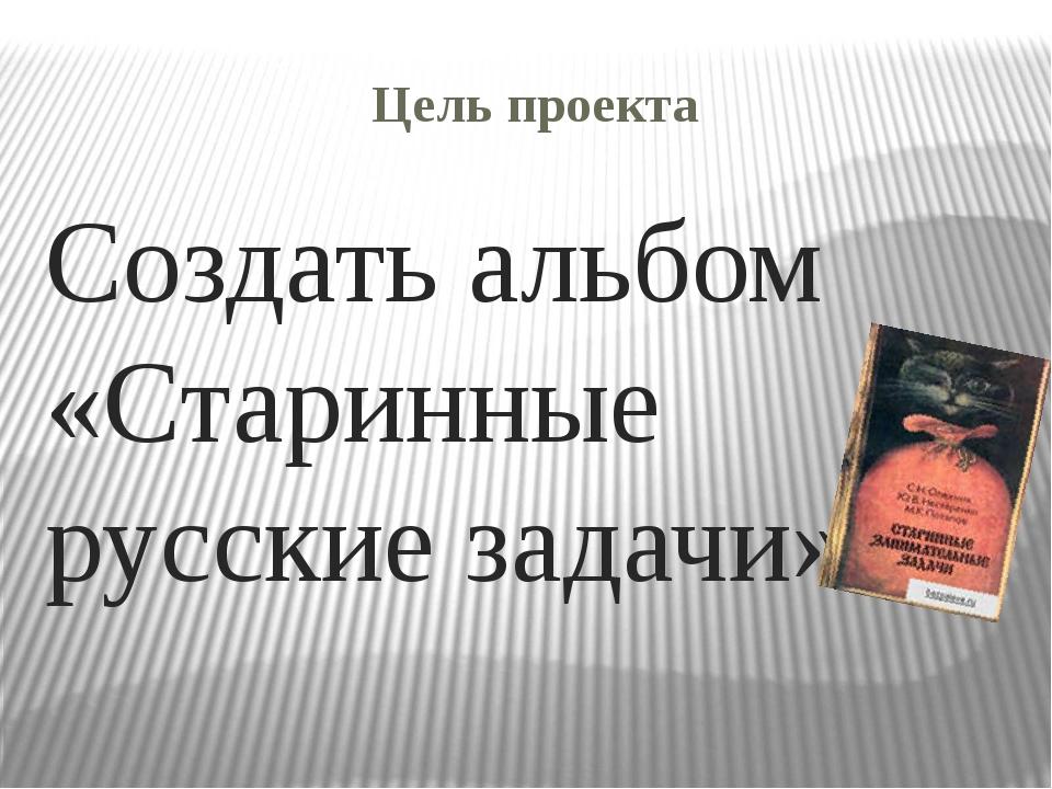 Цель проекта Создать альбом «Старинные русские задачи»