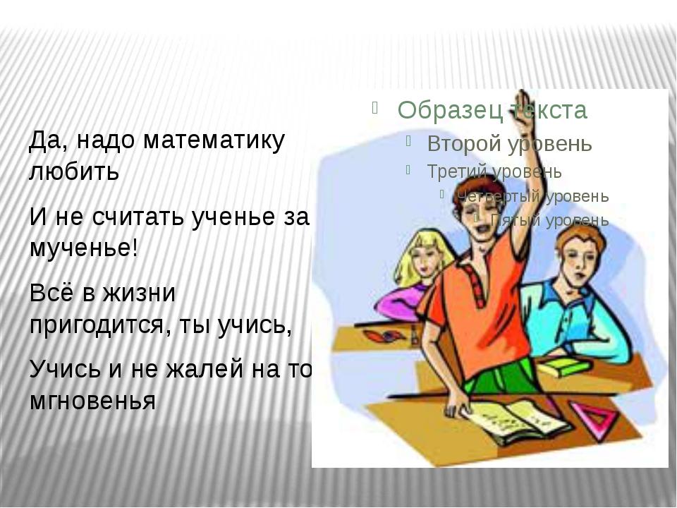Да, надо математику любить И не считать ученье за мученье! Всё в жизни приго...