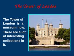 The Tower of London The Tower of London is a museum now. There are a lot of i