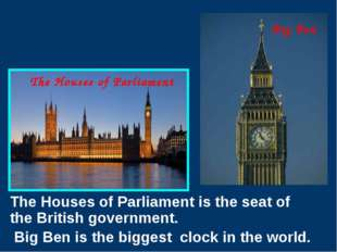 The Houses of Parliament is the seat of the British government. Big Ben is t