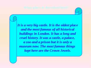 It is a very big castle. It is the oldest place and the most famous of all h