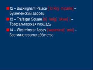 12 – Buckingham Palace [' bkiŋəm'pælis] – Букингемский дворец 13 – Trafalgar
