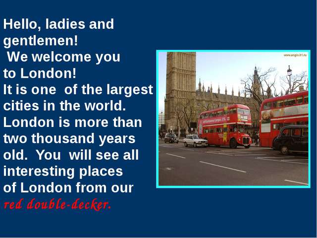 Hello, ladies and gentlemen! We welcome you to London! It is one of the large...
