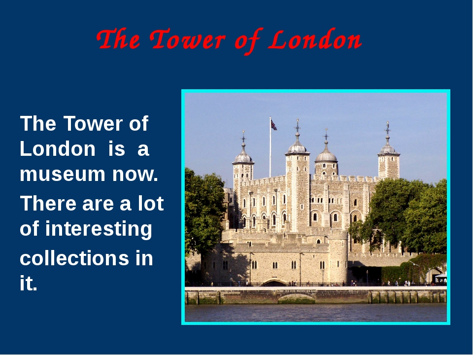 The Tower of London The Tower of London is a museum now. There are a lot of i...