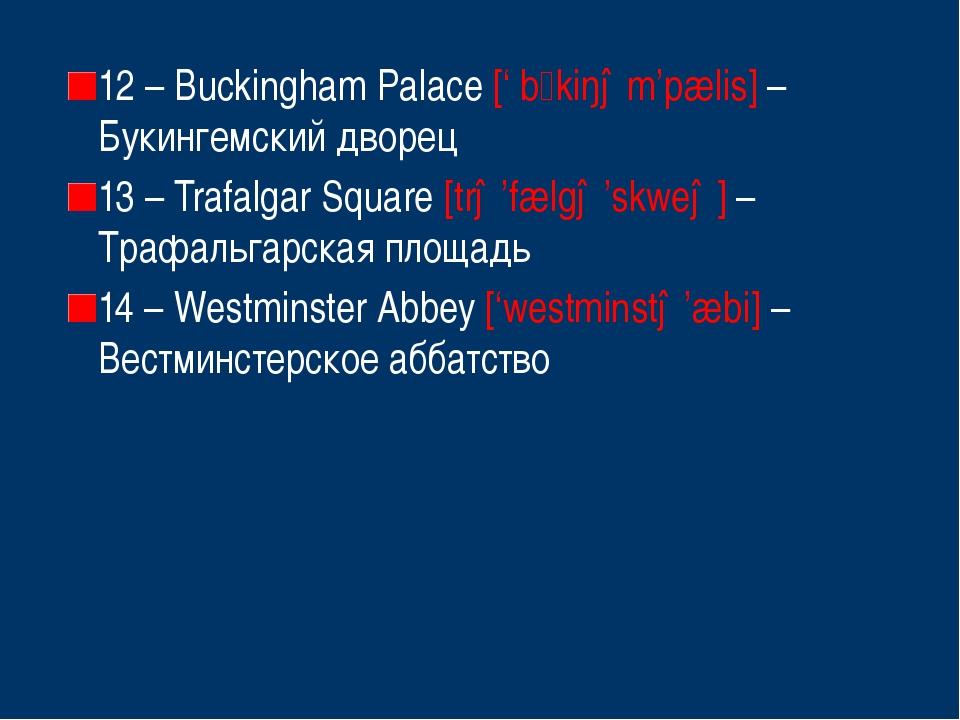 12 – Buckingham Palace [' bkiŋəm'pælis] – Букингемский дворец 13 – Trafalgar...